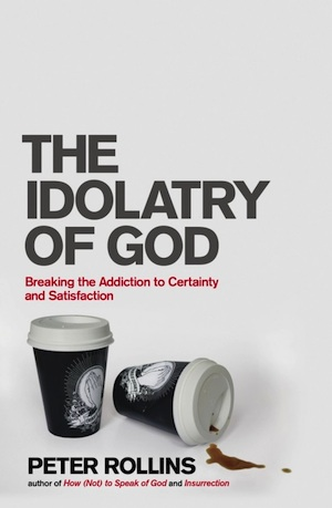 Peter Rollins, The Idolatry of God